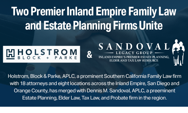 Holstrom, Block & Parke, APLC, a prominent Southern California Family Law firm with 18 attorneys and eight locations across the Inland Empire, San Diego and Orange County, has merged with Dennis M. Sandoval, APLC, a preeminent Estate Planning, Elder Law, Tax Law, and Probate firm in the region.